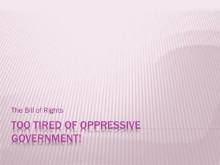 Too tired of  oppressive government!