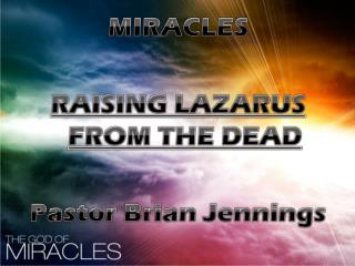 MIRACLES RAISING LAZARUS FROM THE DEAD Pastor Brian Jennings