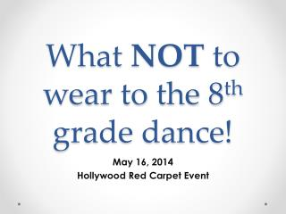 What  NOT  to wear to the 8 th  grade dance!
