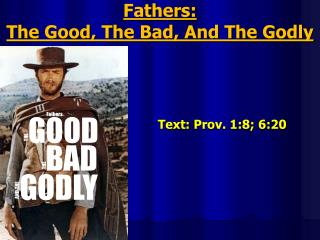 Fathers:  The Good, The Bad, And The Godly Text :  Prov. 1:8;  6:20