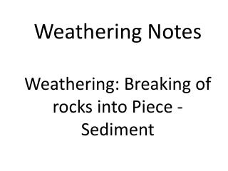 Weathering Notes Weathering: Breaking of rocks into Piece - Sediment