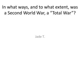 "In what ways, and to what extent, was a Second World War, a ""Total War""?"