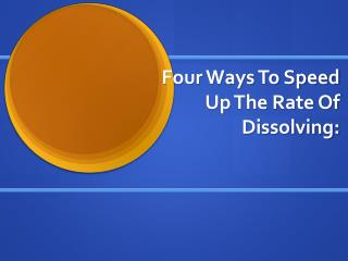Four Ways To Speed Up The Rate  Of Dissolving: