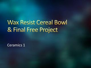 Wax Resist Cereal Bowl  & Final Free Project