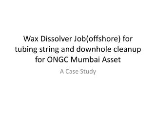 Wax Dissolver Job(offshore) for tubing string and  downhole  cleanup for ONGC Mumbai Asset