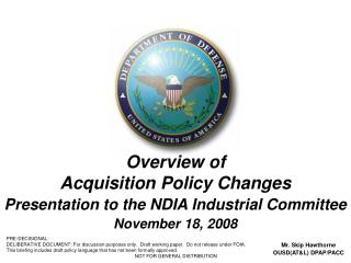 Overview of  Acquisition Policy Changes Presentation to the NDIA Industrial Committee November 18, 2008