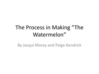 "The Process in Making ""The Watermelon"""