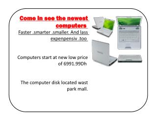 Come in see the newest computers  Faster .smarter .smaller. And lass  expenpensiv  .too