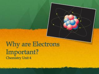 Why are Electrons Important? C hemistry Unit 4