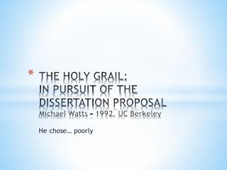 THE  HOLY GRAIL : IN PURSUIT OF THE DISSERTATION  PROPOSAL Michael Watts – 1992, UC Berkeley