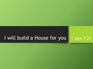 I will build a House for you