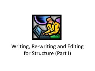 Writing, Re-writing and Editing  for Structure (Part I)