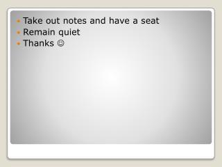 Take out notes and have a seat Remain quiet Thanks  