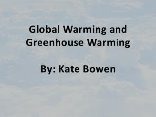 Global Warming and Greenhouse Warming By: Kate Bowen
