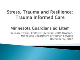 Stress, Trauma and Resilience: Trauma Informed Care Minnesota Guardians  ad  Litem
