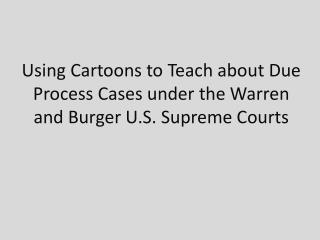 Using Cartoons to Teach about Due Process Cases under the Warren and Burger U.S. Supreme Courts