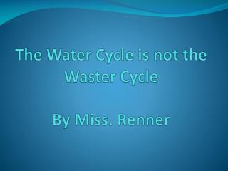 The Water Cycle is not the Waster Cycle By Miss. Renner