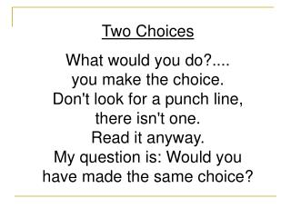 Two Choices What would you do?.... you make the choice. Don't look for a punch line, there isn't one. Read it anyway.