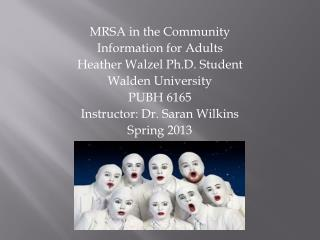 MRSA in the Community  Information for Adults Heather Walzel Ph.D. Student Walden University