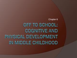 Off to school:  Cognitive and Physical development in Middle childhood