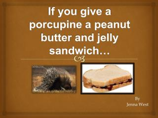 If you give a porcupine a peanut butter  and jelly sandwich …