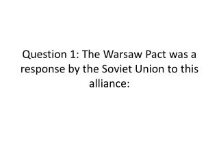 Question 1: The Warsaw Pact was a response by the Soviet Union to this alliance: