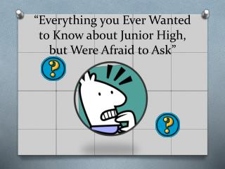"""Everything you Ever  W anted to Know about Junior High, but  W ere Afraid to Ask"""