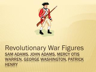 Sam Adams, John Adams, Mercy Otis Warren, George Washington, Patrick Henry