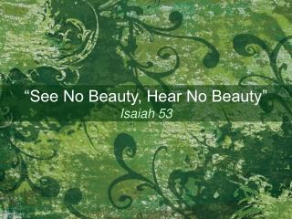 """""""See No Beauty, Hear No Beauty"""" Isaiah 53"""