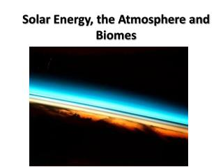 Solar  Energy, the Atmosphere and Biomes