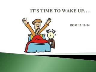 IT'S TIME TO WAKE UP. . . ROM 13:11-14