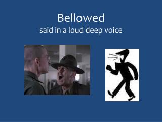 Bellowed said in a loud deep voice