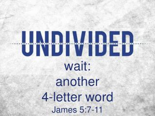 wait:  another  4-letter word James 5:7-11