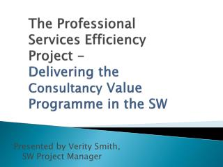 The Professional Services Efficiency Project -  Delivering the Consultancy Value Programme in the SW