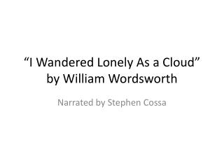 """I Wandered Lonely As  a  Cloud"" by William Wordsworth"