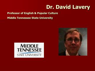 Dr. David Lavery Professor of English & Popular Culture Middle Tennessee State University