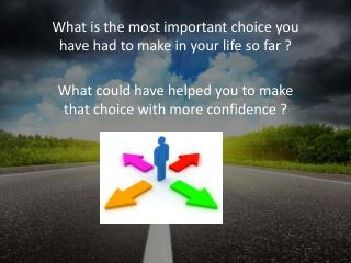 What is the most important choice you have had to make in your life so far ?