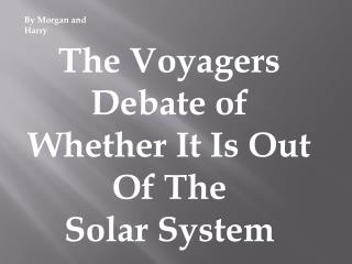 The Voyagers Debate of Whether It Is Out Of The Solar System