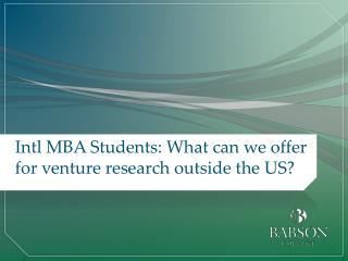 Intl MBA Students: What can we offer for venture research outside the US?