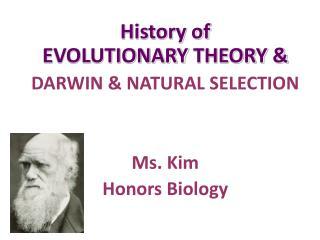 History of  EVOLUTIONARY  THEORY & DARWIN & NATURAL SELECTION Ms. Kim Honors Biology
