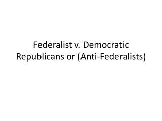 Federalist v. Democratic Republicans or (Anti-Federalists)