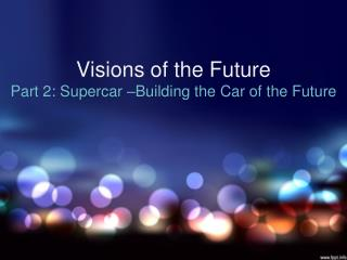 Visions of the Future  Part 2: Supercar –Building the Car of the Future