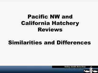 Pacific NW and  California Hatchery Reviews Similarities and Differences