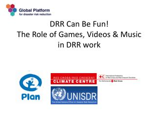 DRR Can Be Fun! The Role of Games, Videos & Music  in DRR work