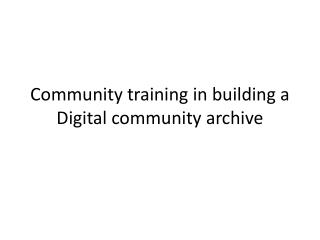 Community training in building a Digital community archive