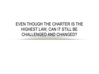 Even though the charter is the highest law, can it still be challenged and changed?