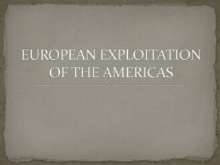 EUROPEAN EXPLOITATION OF THE AMERICAS
