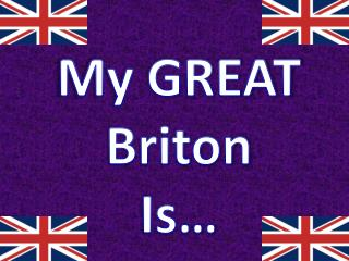My GREAT Briton Is…