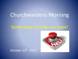 Churchwardens Morning Some ideas to help you cope!