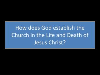 How does God establish the Church in the Life and Death of Jesus Christ?